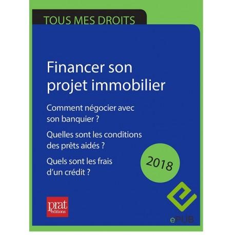 Financer son projet immobilier : comment négocier avec son banquier ? Quelles sont les conditions des prêts aidés ? 2018- Epub