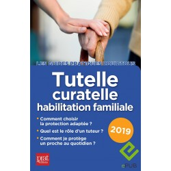 Tutelle, curatelle, habilitation familiale - Le guide pratique 2019 - EPUB